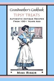 Grandmother's Cookbook, Tipsy Treats, Authentic Antique Recipes from 100+ Years Ago【電子書籍】[ Mimi Riser ]