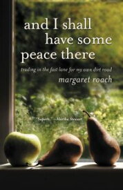 And I Shall Have Some Peace There Trading in the Fast Lane for My Own Dirt Road【電子書籍】[ Margaret Roach ]