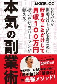 8割の人が副業月収3万円未満なのに好きなことだけして月収100万円稼いだサラリーマンが教える本気の副業術【電子書籍】[ AKIO ]