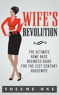 Wife'sRevolutionTheultimatehomebasebusinessguideforthe21stcenturyhousewifevolume1