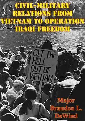 Civil-Military Relations From Vietnam To Operation Iraqi Freedom【電子書籍】[ Major Brandon L. DeWind ]