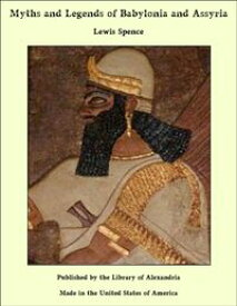 Myths and Legends of Babylonia and Assyria【電子書籍】[ Lewis Spence ]
