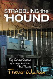 Straddling the 'Hound: The Curious Charms of Long-Distance Bus Travel【電子書籍】[ Trevor Watson ]