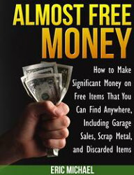 Almost Free Money: How to Make Significant Money on Free Items That You Can Find Anywhere, Including Garage …
