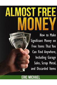 AlmostFreeMoney:HowtoMakeSignificantMoneyonFreeItemsThatYouCanFindAnywhere,IncludingGarageSales,ScrapMetal,andDiscardedItems