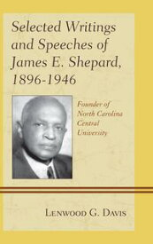 Selected Writings and Speeches of James E. Shepard, 1896?1946Founder of North Carolina Central University【電子書籍】[ Lenwood G. Davis ]