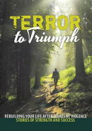 Terror to Triumph: Rebuilding Your Life After Domestic Violence ? Stories of Strength and Success