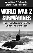 World War 2 Submarines: World War 2 Submarine Stories And Accounts: The True Stories Of Battle Under The Dar…