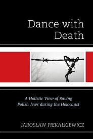 Dance with DeathA Holistic View of Saving Polish Jews during the Holocaust【電子書籍】[ Jaroslaw Piekalkiewicz ]