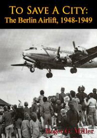 To Save A City: The Berlin Airlift, 1948-1949 [Illustrated Edition]【電子書籍】[ Roger G. Miller ]