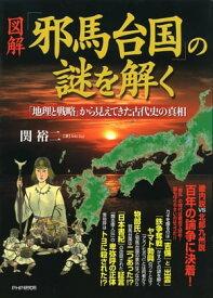 [図解]「邪馬台国」の謎を解く「地理と戦略」から見えてきた古代史の真相【電子書籍】[ 関裕二 ]