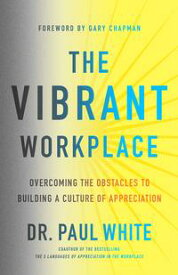 The Vibrant Workplace Overcoming the Obstacles to Building a Culture of Appreciation【電子書籍】[ Dr. Paul White ]