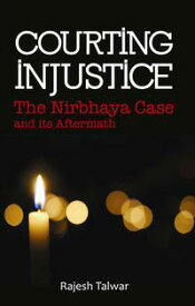 Courting InjusticeThe Nirbhaya Case and Its Aftermath【電子書籍】[ Rajesh Talwar ]