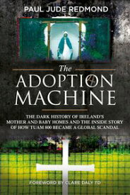 The Adoption MachineThe Dark History of Ireland's Mother and Baby Homes and the Inside Story of How Tuam 800 Became a Global Scandal【電子書籍】[ Paul Jude Redmond ]