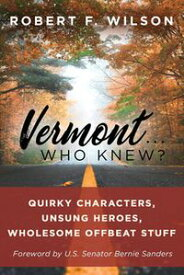 Vermont . . . Who Knew?Quirky Characters, Unsung Heroes, Wholesome, Offbeat Stuff【電子書籍】[ Robert F. Wilson ]