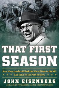 That First SeasonHow Vince Lombardi Took the Worst Team in the NFL and Set It on the Path to Glory【電子書籍】[ John Eisenberg ]