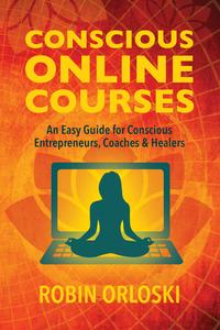 Conscious Online Courses: An Easy Guide for Conscious Entrepreneurs, Coaches and Healers【電子書籍】[ Robin Orloski ]