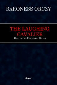 The Laughing CavalierThe Scarlet Pimpernel Series【電子書籍】[ Baroness Orczy ]