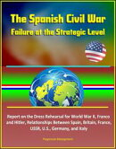 The Spanish Civil War: Failure at the Strategic Level - Report on the Dress Rehearsal for World War II, Fran…