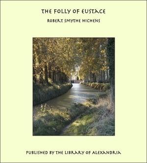 The Folly of Eustace【電子書籍】[ Robert Smythe Hichens ]