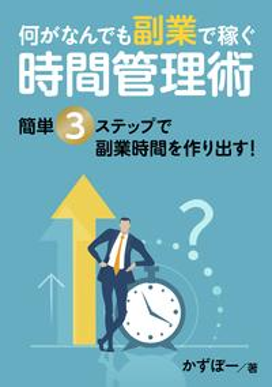 何がなんでも副業で稼ぐ時間管理術 簡単3ステップで副業時間を作り出す!
