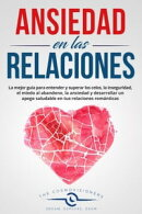 Ansiedad en las Relaciones: La mejor guía para entender y superar los celos, la inseguridad, el miedo al ab…