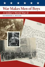War Makes Men of Boys A Soldier's World War II【電子書籍】[ Katherine I. Miller ]