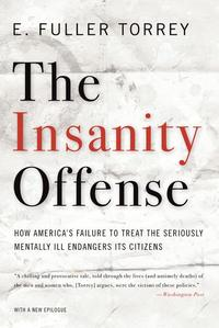 TheInsanityOffense:HowAmerica'sFailuretoTreattheSeriouslyMentallyIllEndangersItsCitizens