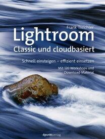 Lightroom ? Classic und cloudbasiertSchnell einsteigen ? effizient einsetzen Mit 120 Workshops und Download-Material【電子書籍】[ Frank Treichler ]