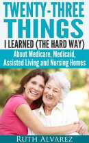 Eldercare: Twenty-Three Things I Learned (the Hard Way) about Medicare, Medicaid, Assisted Living and Nursin…