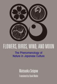 Flowers, Birds, Wind, and Moon: The Phenomenology of Nature in Japanese Culture【電子書籍】[ MATSUOKA Seigo ]