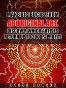 Make Big Bucks from Aboriginal Art. Discover Which Artists Return Up to 2000% Profit!
