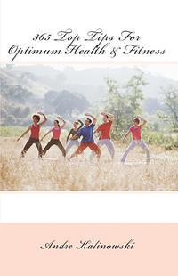 365 Top Tips For Optimum Health & Fitness【電子書籍】[ Andre Kalinowski ]