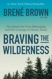 Braving the Wilderness The Quest for True Belonging and the Courage to Stand Alone【電子書籍】[ Bren? Brown ]