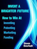 Invent A Brighter Future: How to Win at Inventing, Patenting, Marketing & Funding