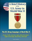 A Brief History of the U.S. Army in World War II: The U.S. Army Campaigns of World War II - Europe, Pacific,…