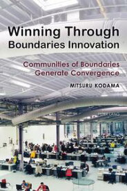 Winning Through Boundaries InnovationCommunities of Boundaries Generate Convergence【電子書籍】[ Mitsuro Kodama ]