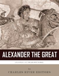 Legends of the Ancient World: The Life and Legacy of Alexander the Great【電子書籍】[ Charles River Editors ]