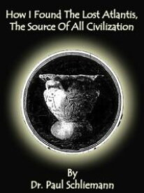 How I Found The Lost Atlantis, The Source Of All Civilization【電子書籍】[ Dr. Paul Schliemann ]