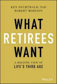 What Retirees WantA Holistic View of Life's Third Age【電子書籍】[ Ken Dychtwald ]