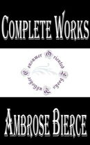 "Complete Works of Ambrose Bierce ""The Famous American Editorialist, Journalist, Short Story Writer, Fabulist…"