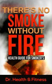 There's No Smoke Without FireHealth Guide for Smoker's (Health tips for smokers, Herbal remedy for smokers, Healthy ways to smoke, Healthy diets and supplements for smokers, Quitting smoking, Facts about smoking)【電子書籍】[ Dr. Health & Fitness ]