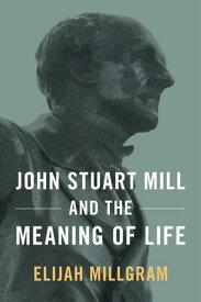 John Stuart Mill and the Meaning of Life【電子書籍】[ Elijah Millgram ]