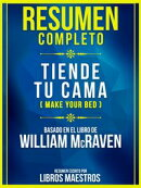 Resumen Completo - Tiende Tu Cama (Make Your Bed) - Basado En El Libro De William Mcraven