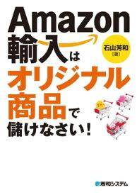Amazon輸入はオリジナル商品で儲けなさい!【電子書籍】[ 石山芳和 ]