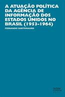 A atuação política da Agência de Informação dos Estados Unidos no Brasil (1953-1964)