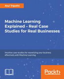 Machine Learning Explained ? Real Case Studies for Real Businesses