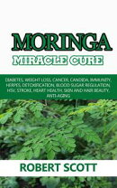 Moringa Miracle Cure: Diabetes, Weight Loss, Cancer, Candida, Immunity, Herpes, Detoxification, Blood Sugar …