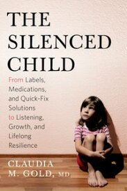 The Silenced ChildFrom Labels, Medications, and Quick-Fix Solutions to Listening, Growth, and Lifelong Resilience【電子書籍】[ Claudia M. Gold, MD ]