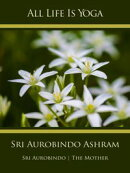 All Life Is Yoga: Sri Aurobindo Ashram